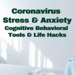 Coronavirus Stress & Anxiety Cognitive Behavioral Tools & Life Hacks
